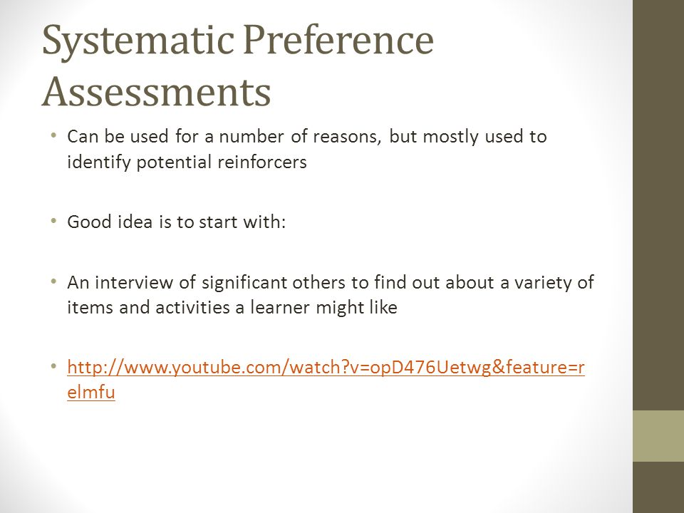 Systematic Preference Assessments Can be used for a number of reasons, but mostly used to identify potential reinforcers Good idea is to start with: An interview of significant others to find out about a variety of items and activities a learner might like http://www.youtube.com/watch?v=opD476Uetwg&feature=r elmfu http://www.youtube.com/watch?v=opD476Uetwg&feature=r elmfu