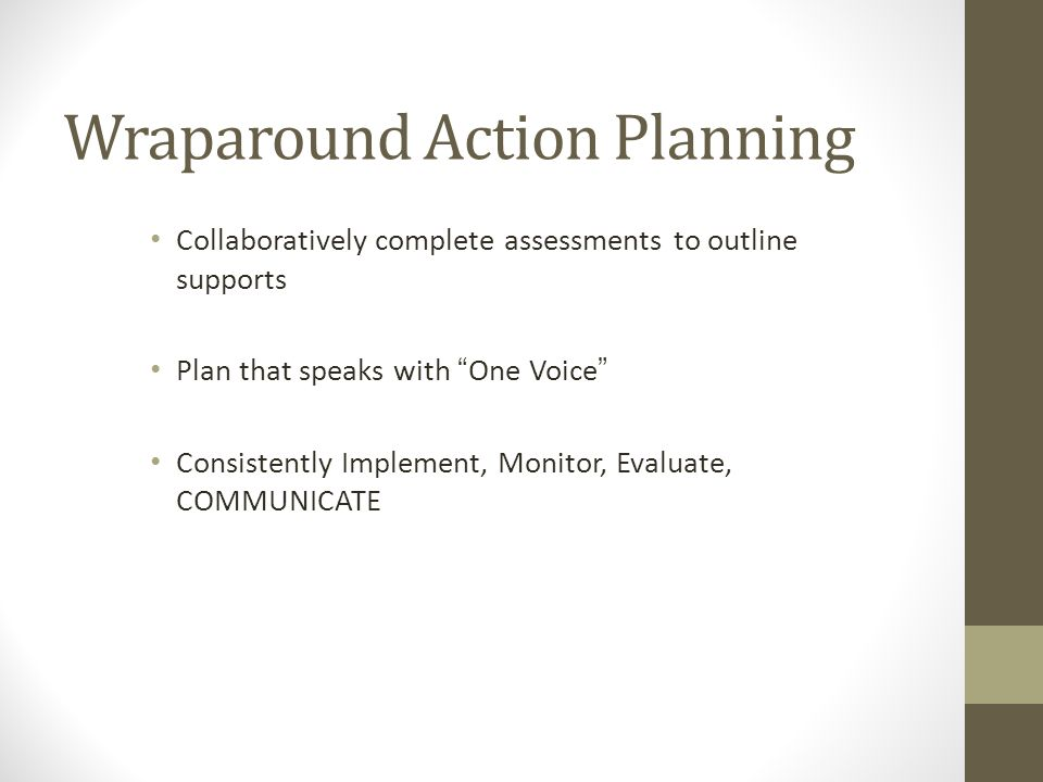 Wraparound Action Planning Collaboratively complete assessments to outline supports Plan that speaks with One Voice Consistently Implement, Monitor, Evaluate, COMMUNICATE