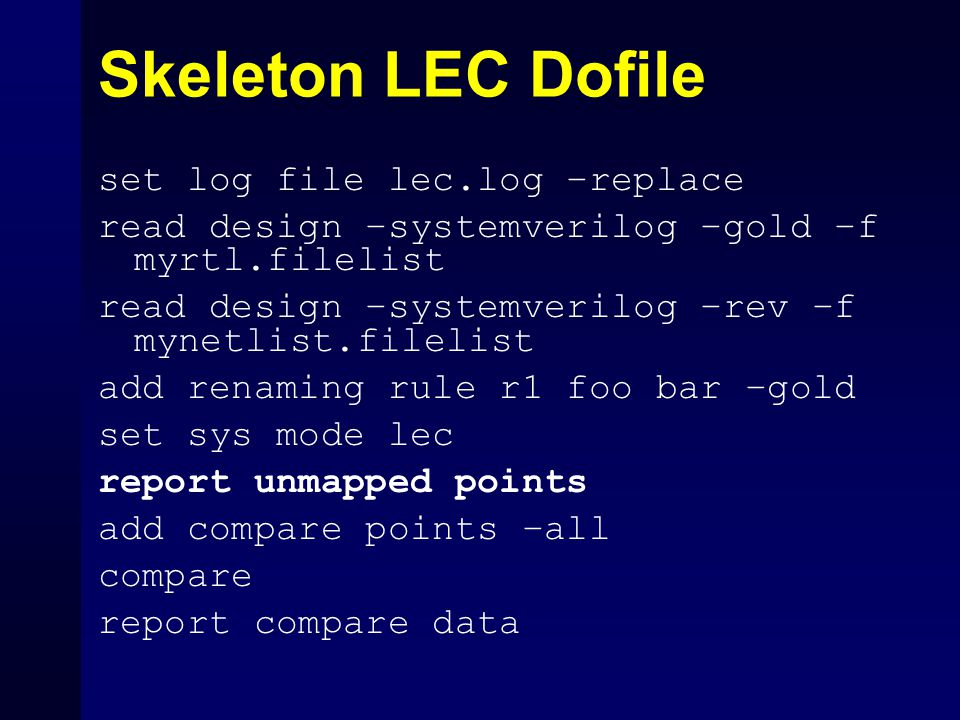 Skeleton LEC Dofile set log file lec.log –replace read design –systemverilog –gold –f myrtl.filelist read design –systemverilog –rev –f mynetlist.file