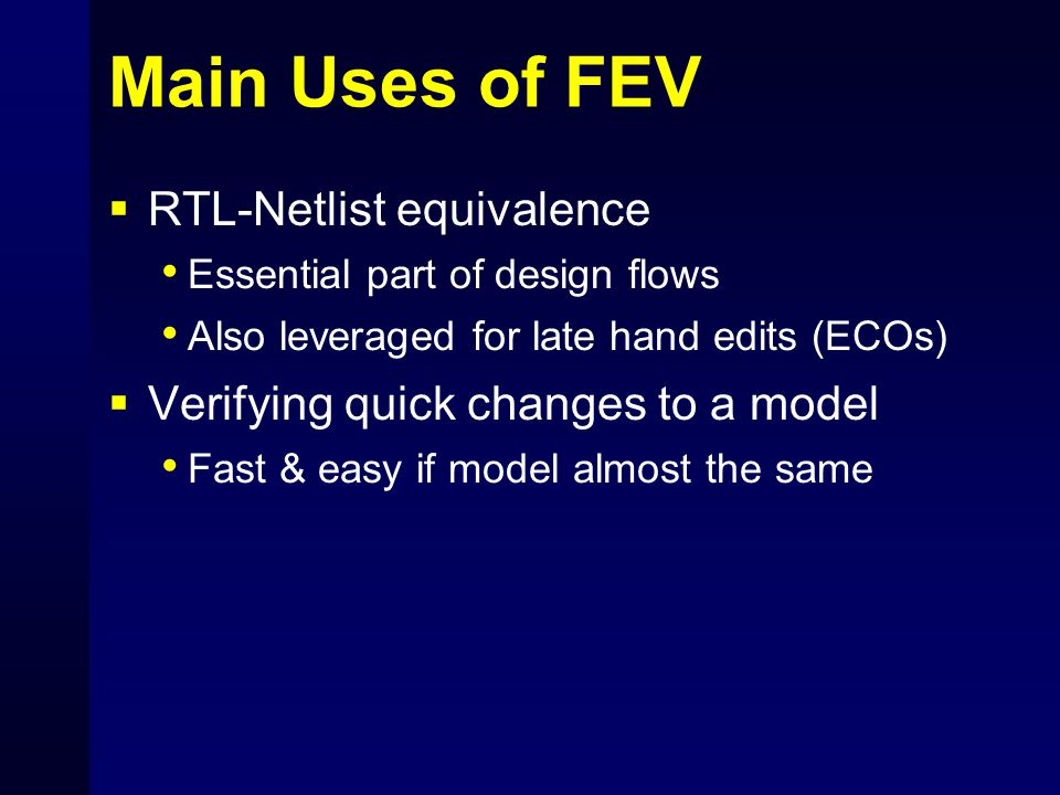 Main Uses of FEV  RTL-Netlist equivalence Essential part of design flows Also leveraged for late hand edits (ECOs)  Verifying quick changes to a mod