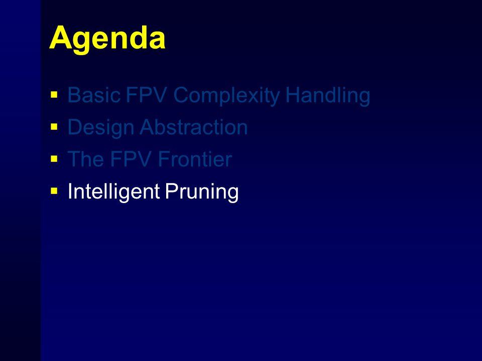 Agenda  Basic FPV Complexity Handling  Design Abstraction  The FPV Frontier  Intelligent Pruning