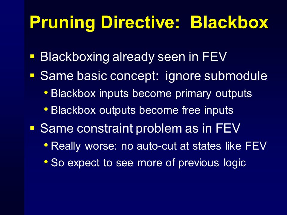 Pruning Directive: Blackbox  Blackboxing already seen in FEV  Same basic concept: ignore submodule Blackbox inputs become primary outputs Blackbox o