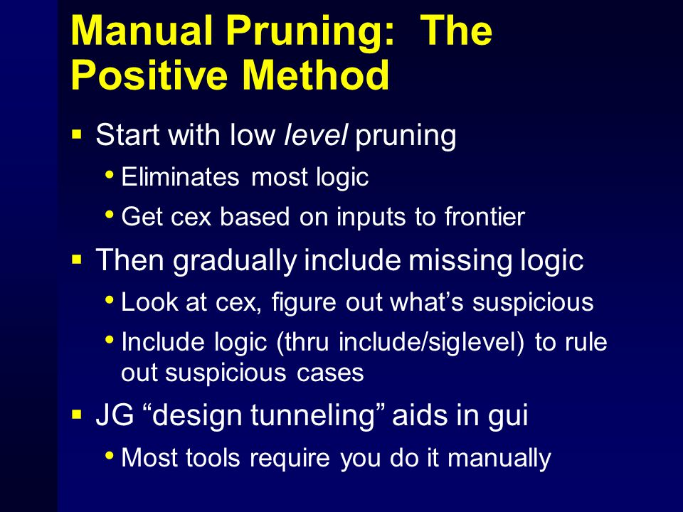Manual Pruning: The Positive Method  Start with low level pruning Eliminates most logic Get cex based on inputs to frontier  Then gradually include