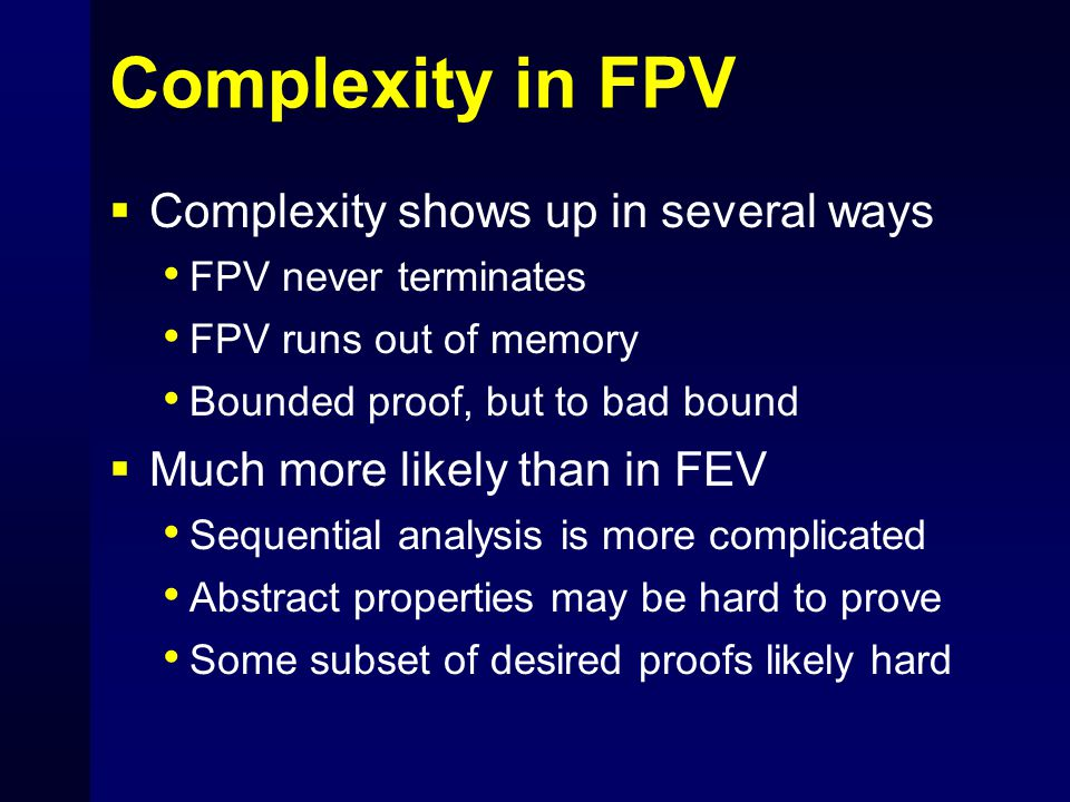 Complexity in FPV  Complexity shows up in several ways FPV never terminates FPV runs out of memory Bounded proof, but to bad bound  Much more likely