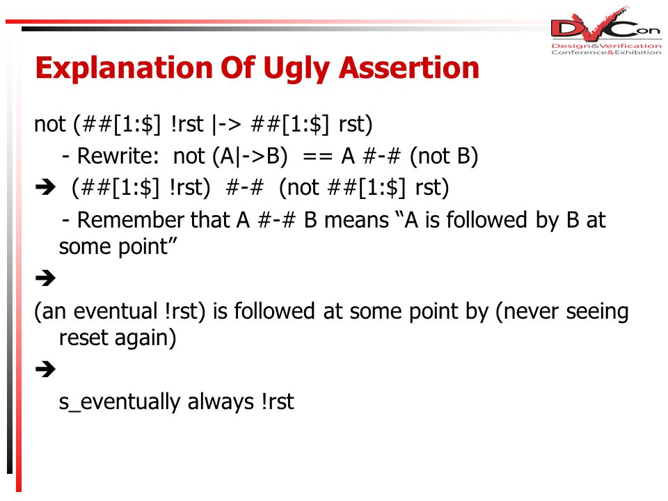 Explanation Of Ugly Assertion not (##[1:$] !rst |-> ##[1:$] rst) - Rewrite: not (A|->B) == A #-# (not B)  (##[1:$] !rst) #-# (not ##[1:$] rst) - Remember that A #-# B means A is followed by B at some point  (an eventual !rst) is followed at some point by (never seeing reset again)  s_eventually always !rst