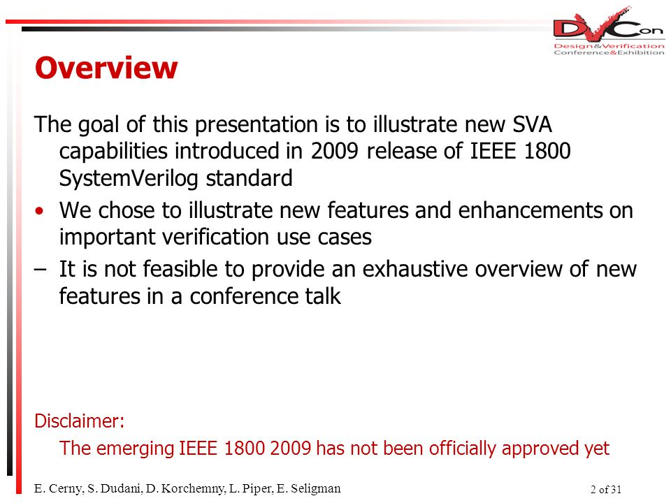 Overview The goal of this presentation is to illustrate new SVA capabilities introduced in 2009 release of IEEE 1800 SystemVerilog standard We chose to illustrate new features and enhancements on important verification use cases –It is not feasible to provide an exhaustive overview of new features in a conference talk Disclaimer: The emerging IEEE 1800 2009 has not been officially approved yet E.