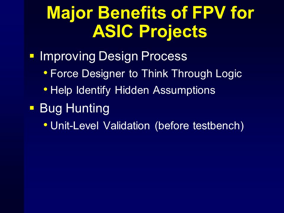 Major Benefits of FPV for ASIC Projects  Improving Design Process Force Designer to Think Through Logic Help Identify Hidden Assumptions  Bug Huntin