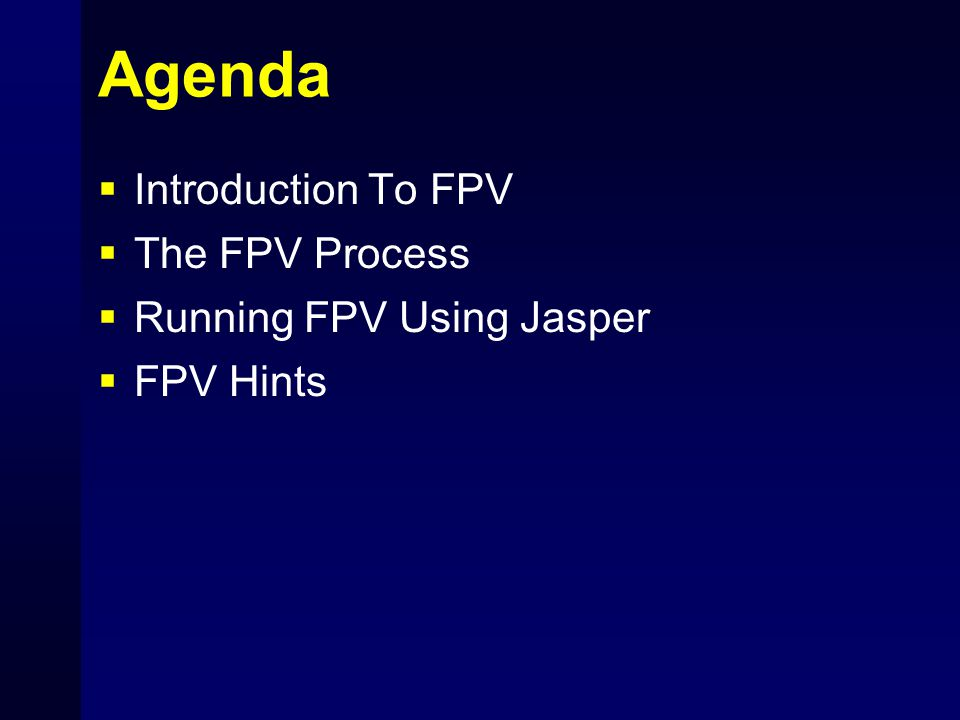 Major Benefits of FPV for ASIC Projects  Improving Design Process Force Designer to Think Through Logic Help Identify Hidden Assumptions  Bug Hunting Unit-Level Validation (before testbench) Find Corner Cases Missed in Simulation
