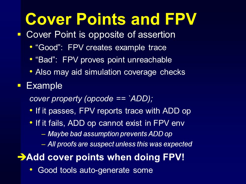 "Cover Points and FPV  Cover Point is opposite of assertion ""Good"": FPV creates example trace ""Bad"": FPV proves point unreachable Also may aid simulat"