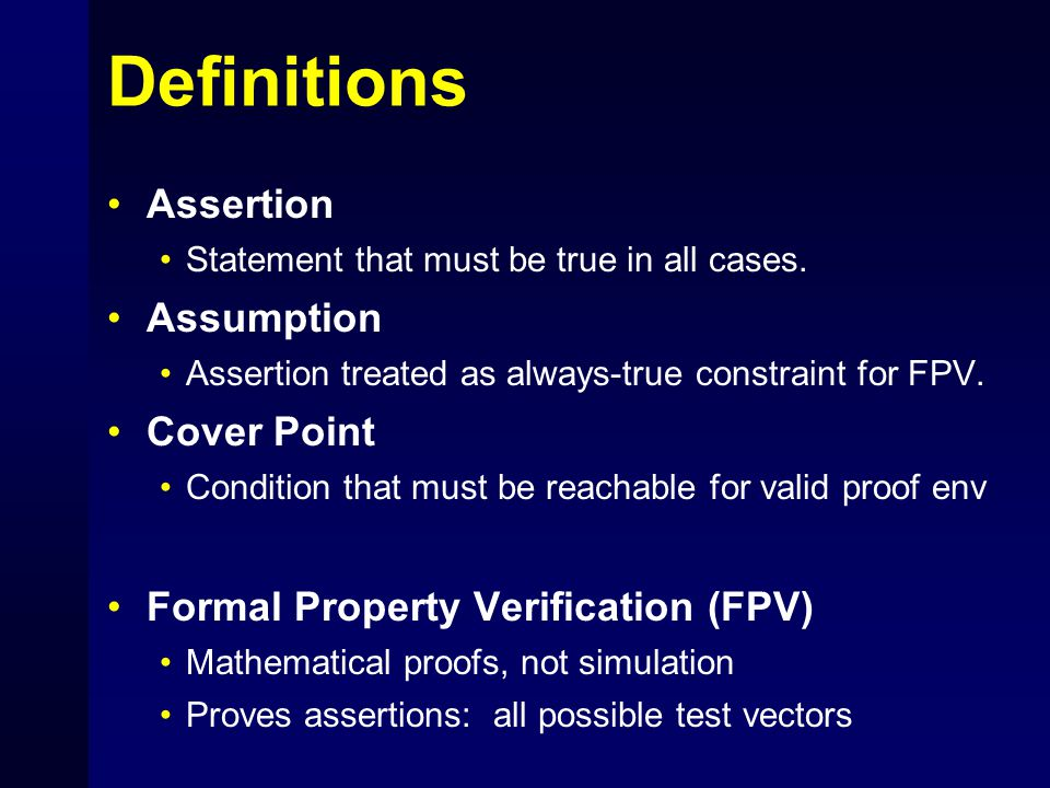 Definitions Assertion Statement that must be true in all cases. Assumption Assertion treated as always-true constraint for FPV. Cover Point Condition