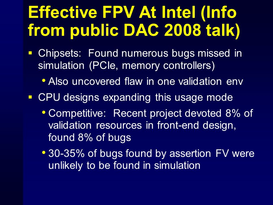 Effective FPV At Intel (Info from public DAC 2008 talk)  Chipsets: Found numerous bugs missed in simulation (PCIe, memory controllers) Also uncovered