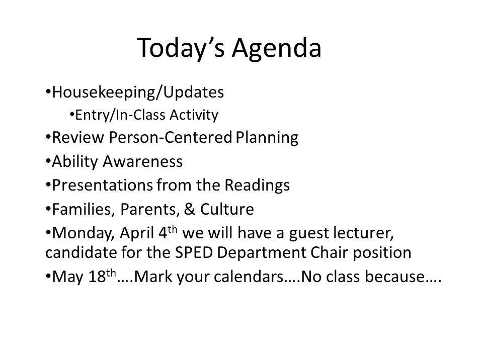 Today's Agenda Housekeeping/Updates Entry/In-Class Activity Review Person-Centered Planning Ability Awareness Presentations from the Readings Families, Parents, & Culture Monday, April 4 th we will have a guest lecturer, candidate for the SPED Department Chair position May 18 th ….Mark your calendars….No class because….