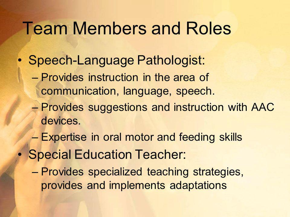 Team Members and Roles Speech-Language Pathologist: –Provides instruction in the area of communication, language, speech.