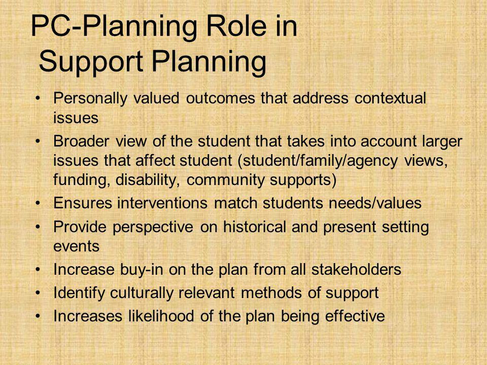 PC-Planning Role in Support Planning Personally valued outcomes that address contextual issues Broader view of the student that takes into account larger issues that affect student (student/family/agency views, funding, disability, community supports) Ensures interventions match students needs/values Provide perspective on historical and present setting events Increase buy-in on the plan from all stakeholders Identify culturally relevant methods of support Increases likelihood of the plan being effective