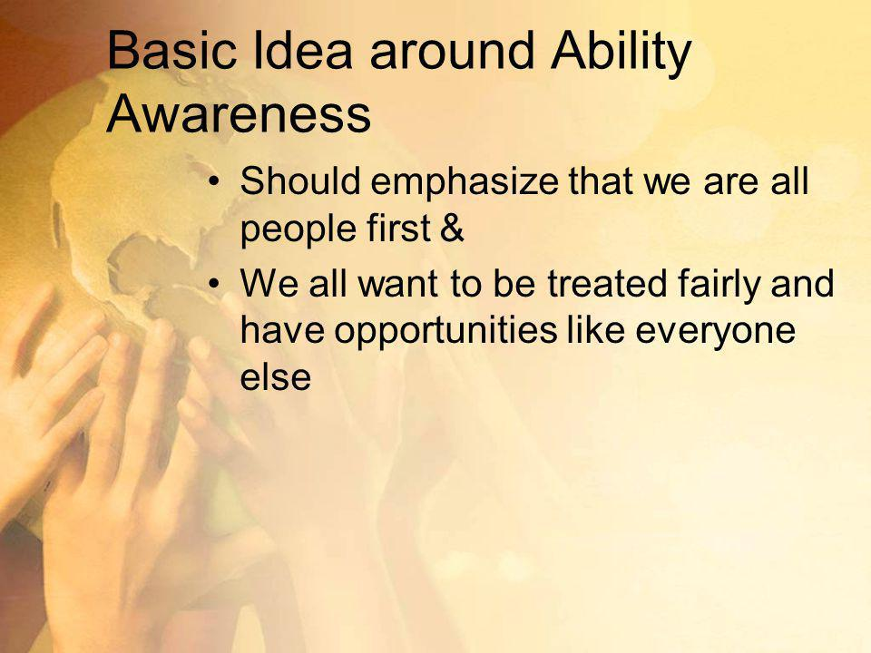 Basic Idea around Ability Awareness Should emphasize that we are all people first & We all want to be treated fairly and have opportunities like everyone else
