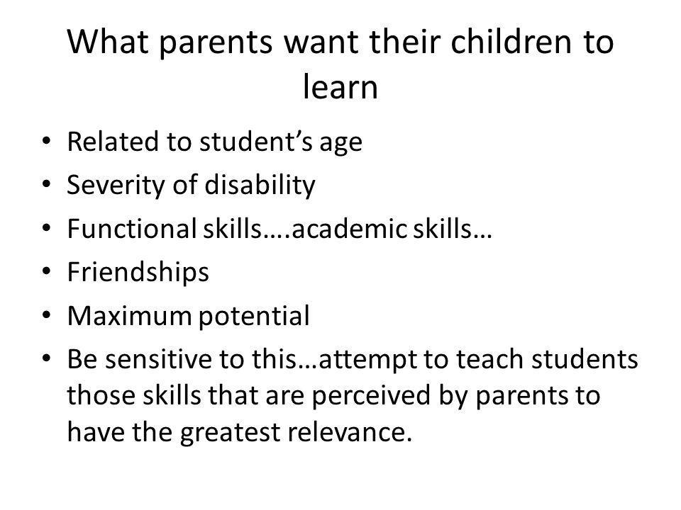 What parents want their children to learn Related to student's age Severity of disability Functional skills….academic skills… Friendships Maximum potential Be sensitive to this…attempt to teach students those skills that are perceived by parents to have the greatest relevance.