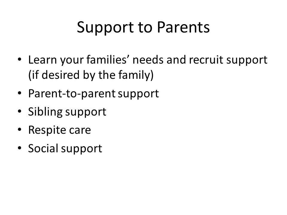 Support to Parents Learn your families' needs and recruit support (if desired by the family) Parent-to-parent support Sibling support Respite care Social support