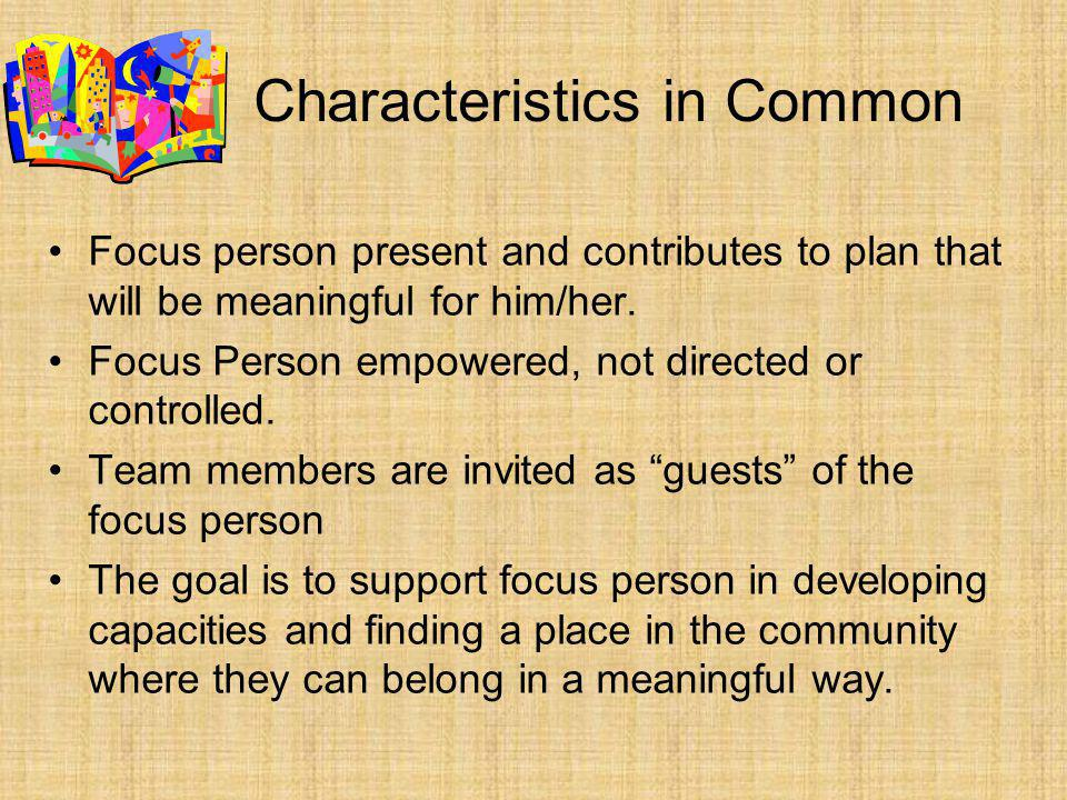 Characteristics in Common Focus person present and contributes to plan that will be meaningful for him/her.