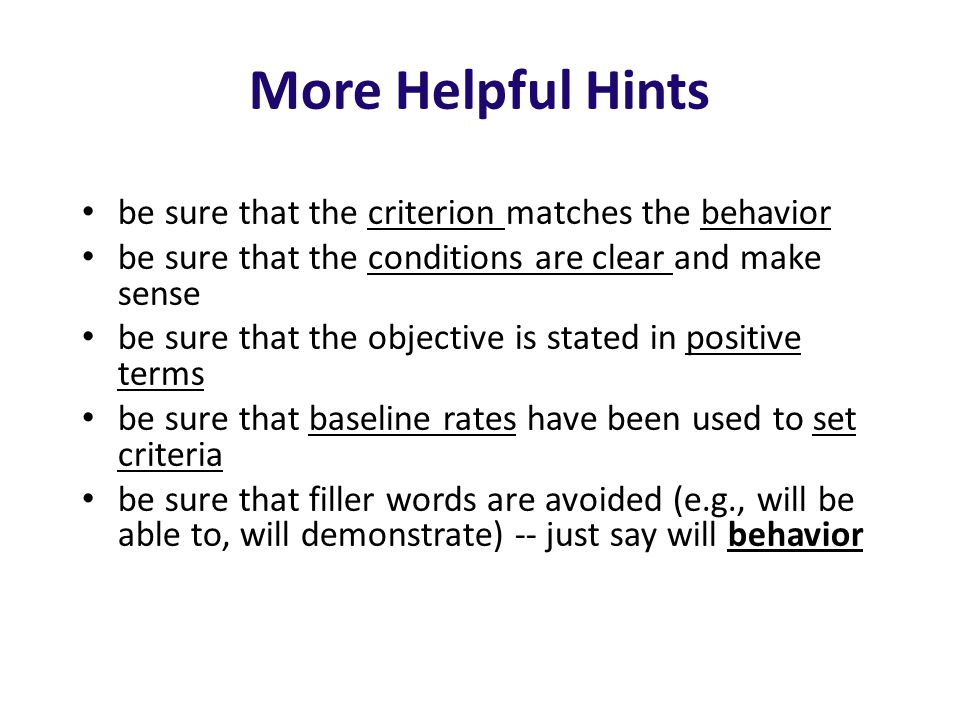 More Helpful Hints be sure that the criterion matches the behavior be sure that the conditions are clear and make sense be sure that the objective is stated in positive terms be sure that baseline rates have been used to set criteria be sure that filler words are avoided (e.g., will be able to, will demonstrate) -- just say will behavior