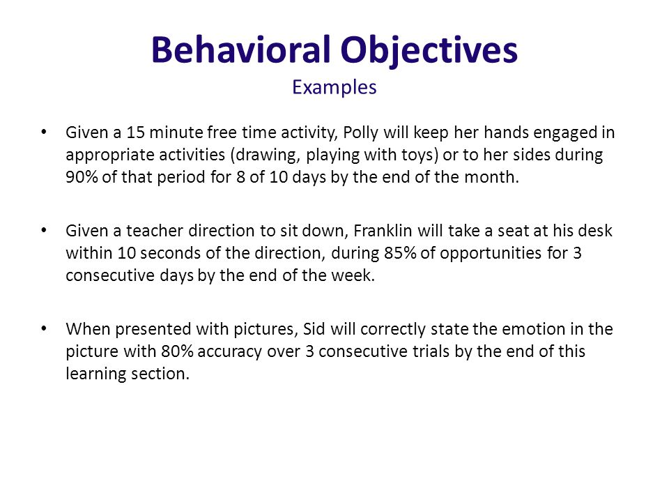 Behavioral Objectives Examples Given a 15 minute free time activity, Polly will keep her hands engaged in appropriate activities (drawing, playing with toys) or to her sides during 90% of that period for 8 of 10 days by the end of the month.