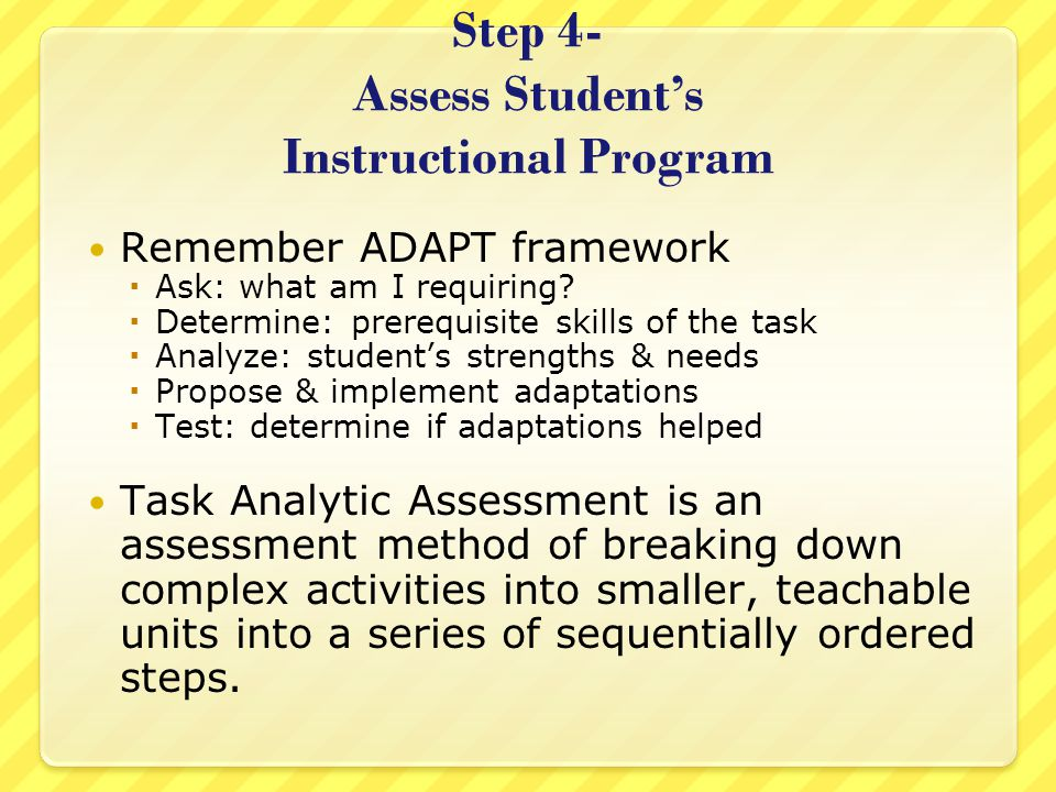 Step 4- Assess Student's Instructional Program Remember ADAPT framework  Ask: what am I requiring?  Determine: prerequisite skills of the task  Ana