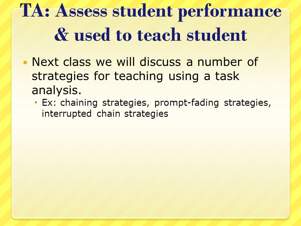 TA: Assess student performance & used to teach student Next class we will discuss a number of strategies for teaching using a task analysis.