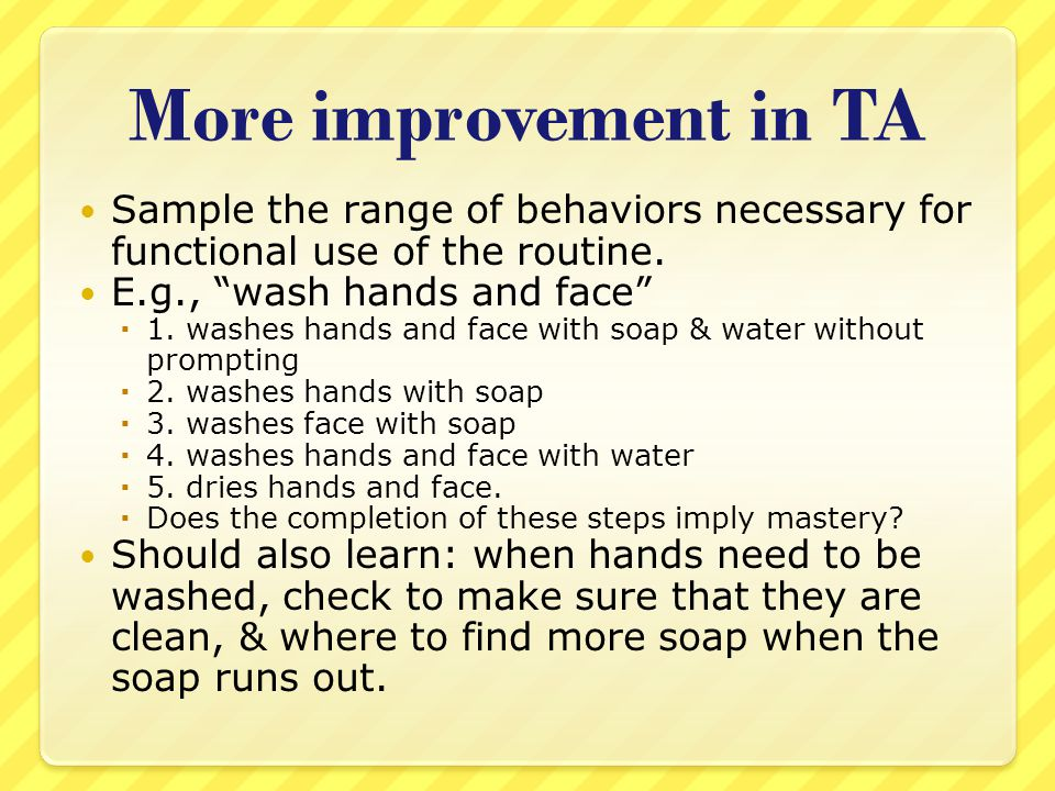 More improvement in TA Sample the range of behaviors necessary for functional use of the routine.