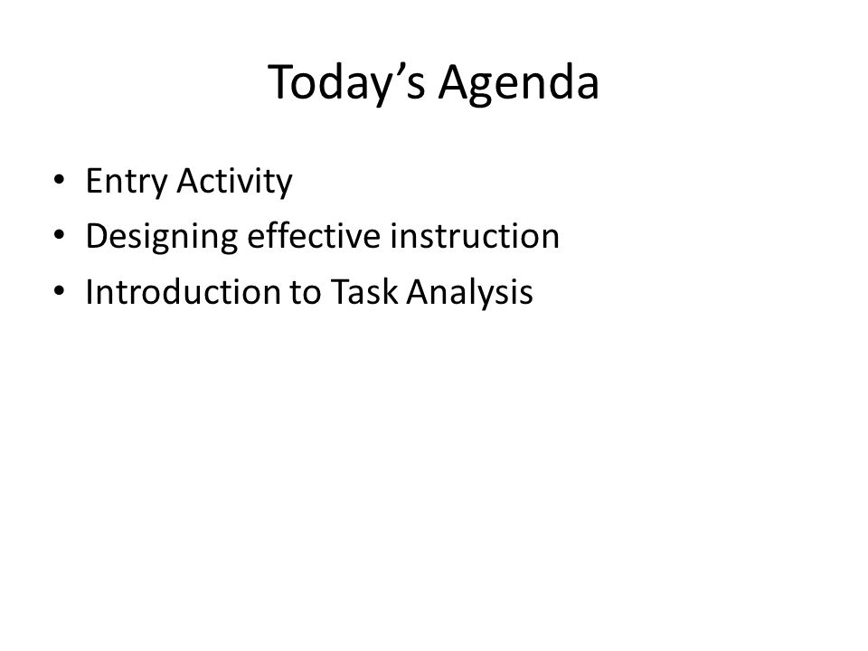 Today's Agenda Entry Activity Designing effective instruction Introduction to Task Analysis