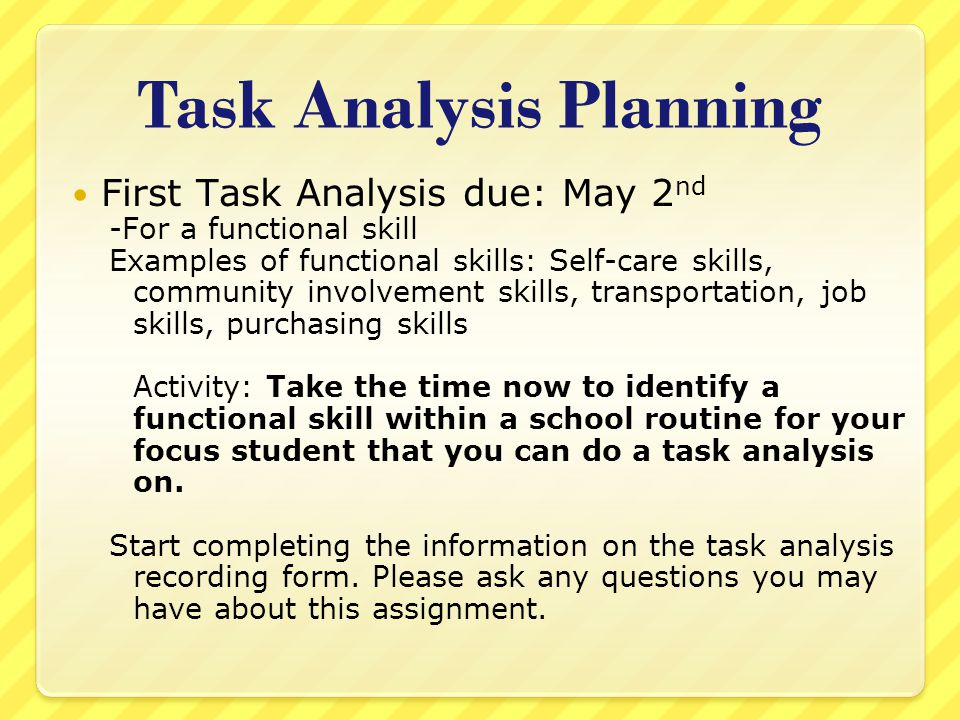 Task Analysis Planning First Task Analysis due: May 2 nd -For a functional skill Examples of functional skills: Self-care skills, community involvement skills, transportation, job skills, purchasing skills Activity: Take the time now to identify a functional skill within a school routine for your focus student that you can do a task analysis on.