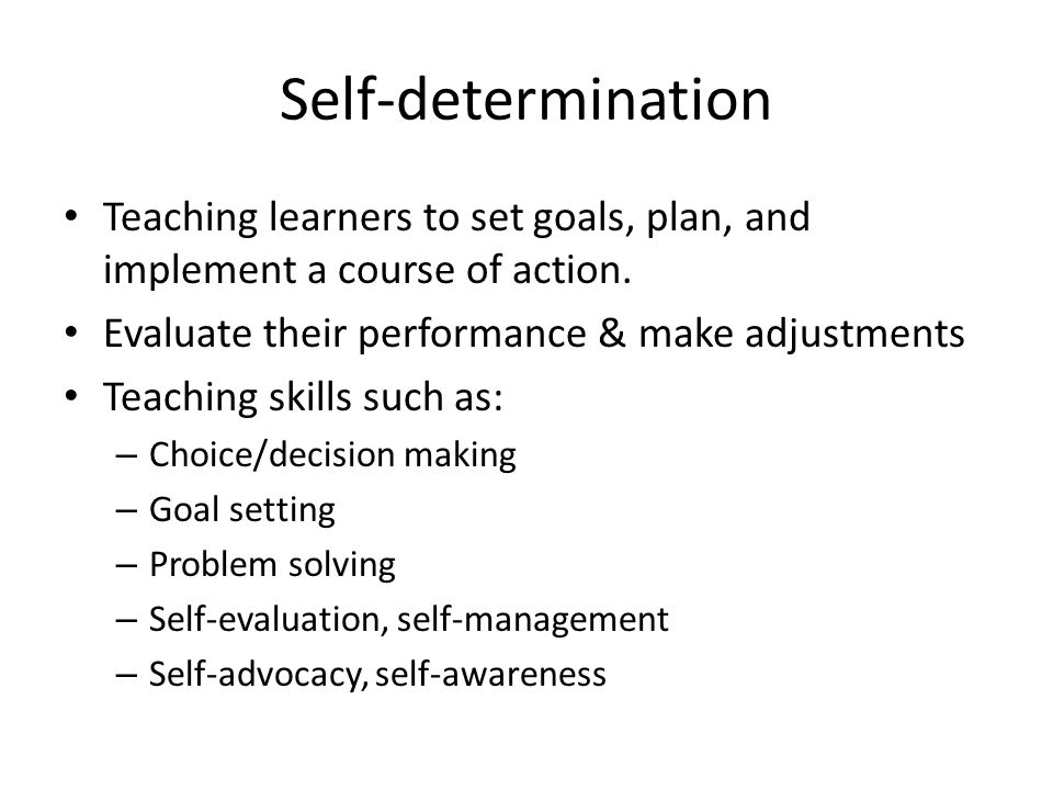 Self-determination Teaching learners to set goals, plan, and implement a course of action.