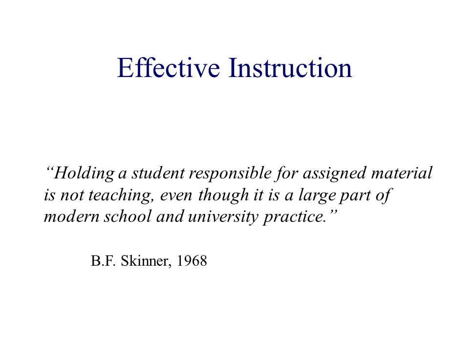 Holding a student responsible for assigned material is not teaching, even though it is a large part of modern school and university practice. B.F.