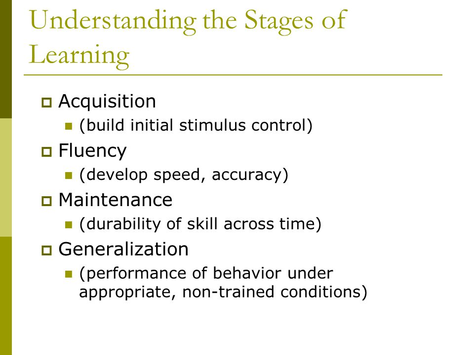 Understanding the Stages of Learning  Acquisition (build initial stimulus control)  Fluency (develop speed, accuracy)  Maintenance (durability of skill across time)  Generalization (performance of behavior under appropriate, non-trained conditions)