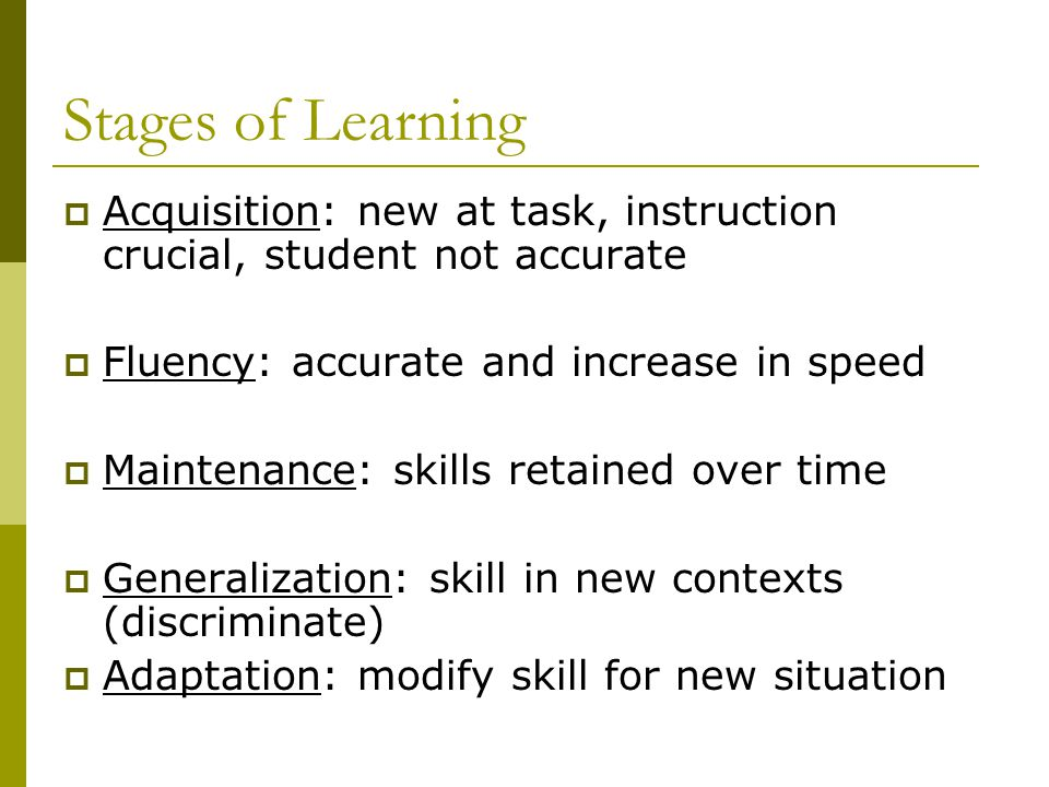 Stages of Learning  Acquisition: new at task, instruction crucial, student not accurate  Fluency: accurate and increase in speed  Maintenance: skills retained over time  Generalization: skill in new contexts (discriminate)  Adaptation: modify skill for new situation