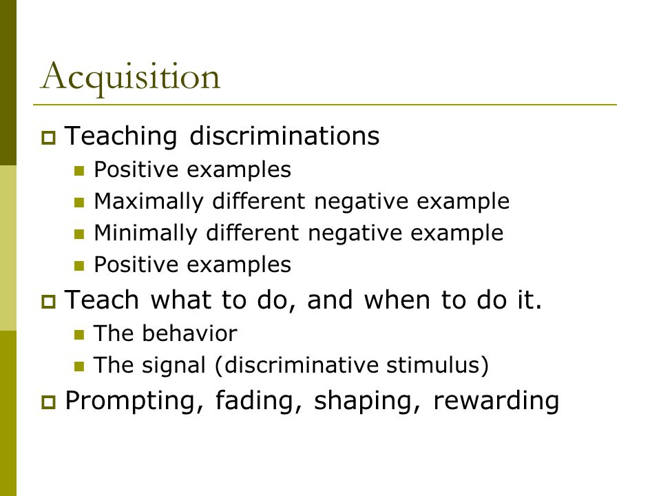 Acquisition  Teaching discriminations Positive examples Maximally different negative example Minimally different negative example Positive examples  Teach what to do, and when to do it.