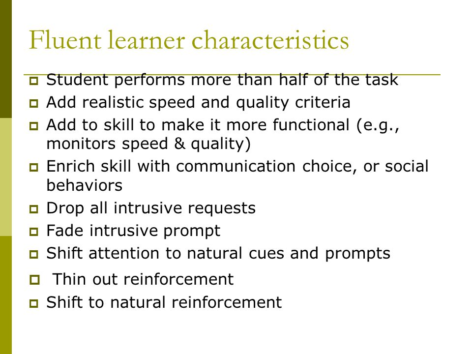 Fluent learner characteristics  Student performs more than half of the task  Add realistic speed and quality criteria  Add to skill to make it more functional (e.g., monitors speed & quality)  Enrich skill with communication choice, or social behaviors  Drop all intrusive requests  Fade intrusive prompt  Shift attention to natural cues and prompts  Thin out reinforcement  Shift to natural reinforcement