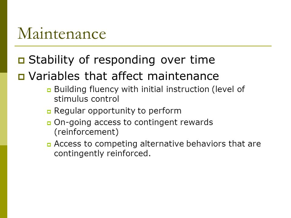 Maintenance  Stability of responding over time  Variables that affect maintenance  Building fluency with initial instruction (level of stimulus control  Regular opportunity to perform  On-going access to contingent rewards (reinforcement)  Access to competing alternative behaviors that are contingently reinforced.