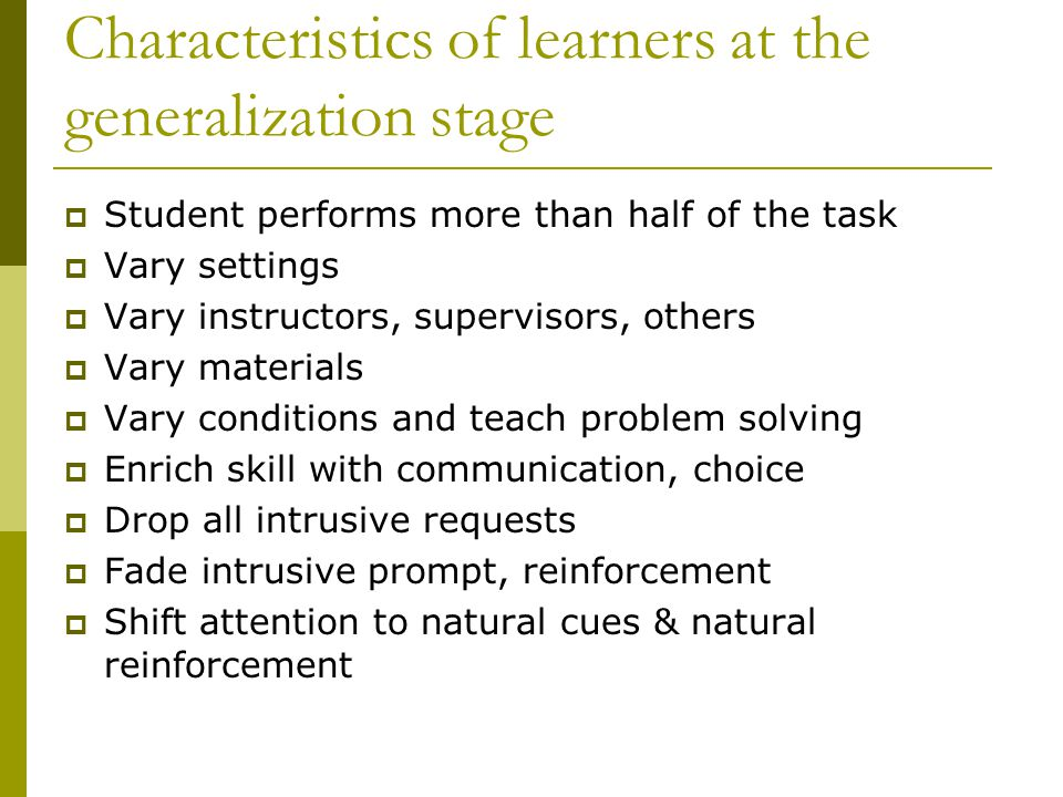 Characteristics of learners at the generalization stage  Student performs more than half of the task  Vary settings  Vary instructors, supervisors, others  Vary materials  Vary conditions and teach problem solving  Enrich skill with communication, choice  Drop all intrusive requests  Fade intrusive prompt, reinforcement  Shift attention to natural cues & natural reinforcement