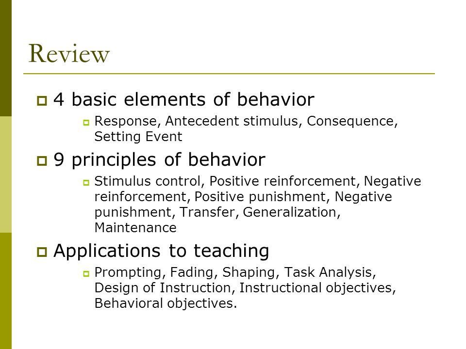 Review  4 basic elements of behavior  Response, Antecedent stimulus, Consequence, Setting Event  9 principles of behavior  Stimulus control, Positive reinforcement, Negative reinforcement, Positive punishment, Negative punishment, Transfer, Generalization, Maintenance  Applications to teaching  Prompting, Fading, Shaping, Task Analysis, Design of Instruction, Instructional objectives, Behavioral objectives.