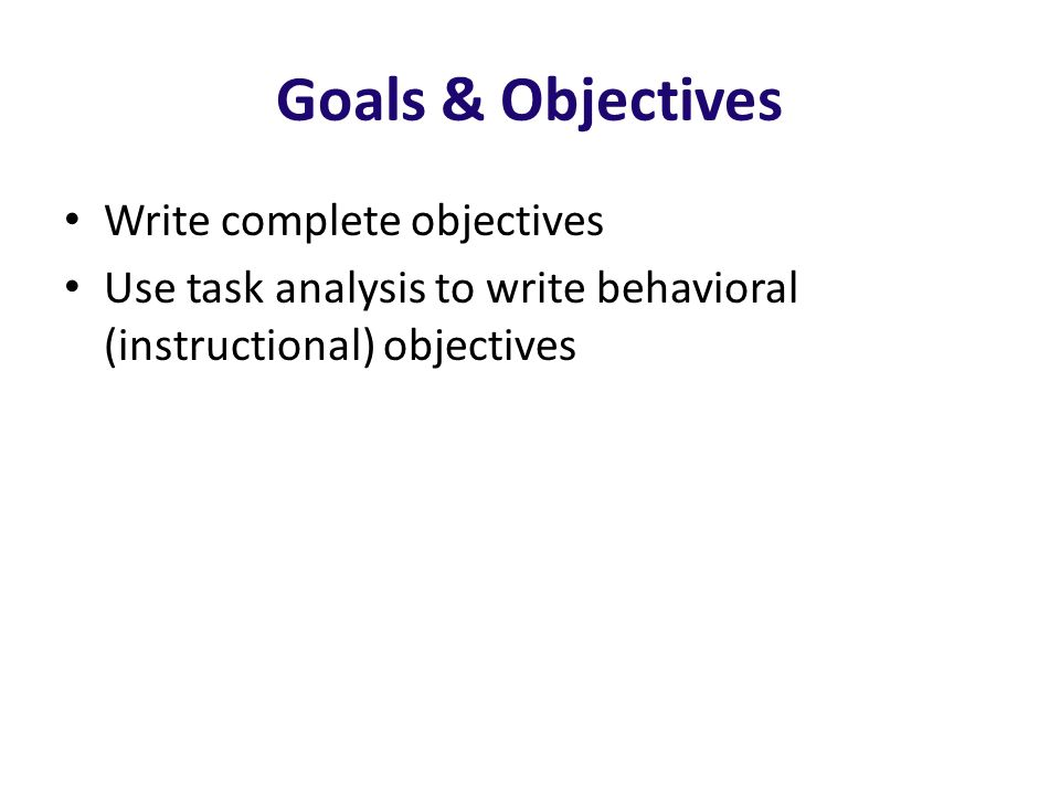 Goals & Objectives Write complete objectives Use task analysis to write behavioral (instructional) objectives