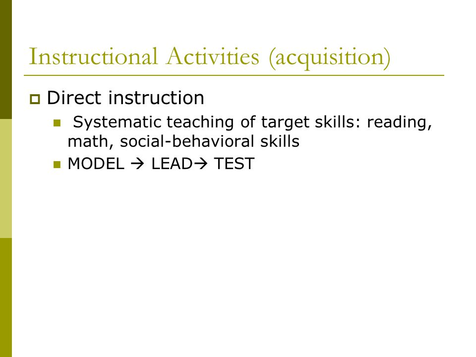 Instructional Activities (acquisition)  Direct instruction Systematic teaching of target skills: reading, math, social-behavioral skills MODEL  LEAD  TEST