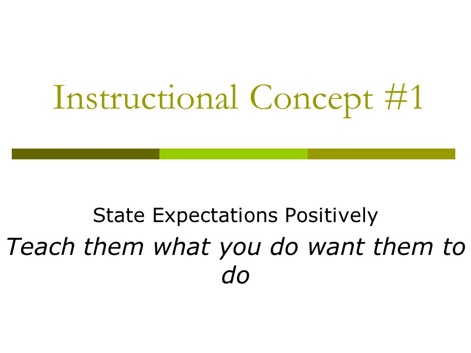 Instructional Concept #1 State Expectations Positively Teach them what you do want them to do