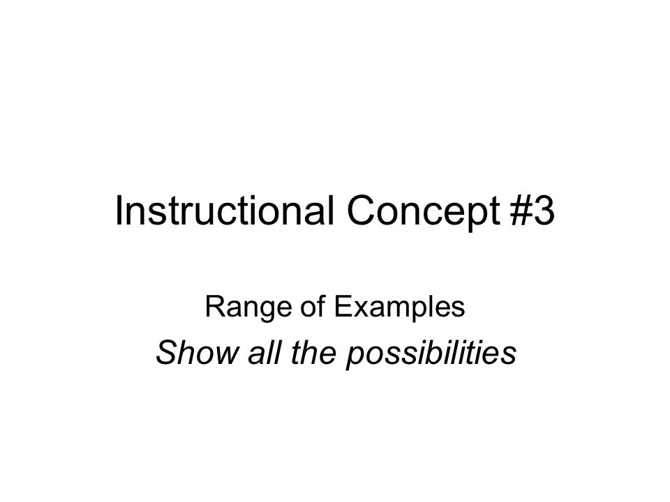 Instructional Concept #3 Range of Examples Show all the possibilities