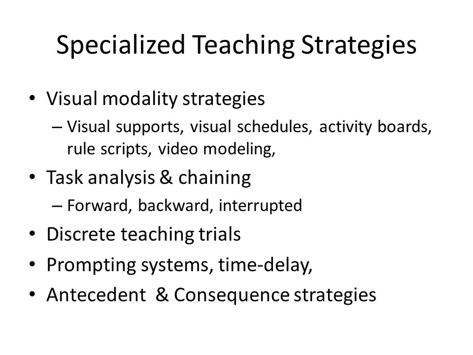 Specialized Teaching Strategies Visual modality strategies – Visual supports, visual schedules, activity boards, rule scripts, video modeling, Task analysis & chaining – Forward, backward, interrupted Discrete teaching trials Prompting systems, time-delay, Antecedent & Consequence strategies