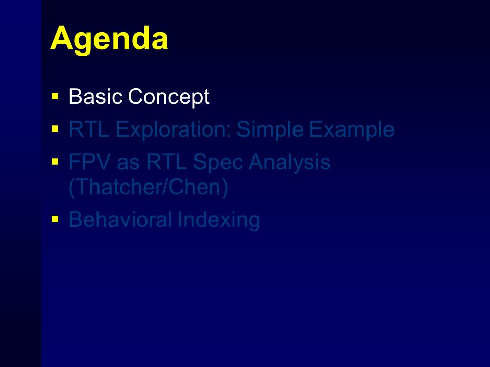 Agenda  Basic Concept  RTL Exploration: Simple Example  FPV as RTL Spec Analysis (Thatcher/Chen)  Behavioral Indexing