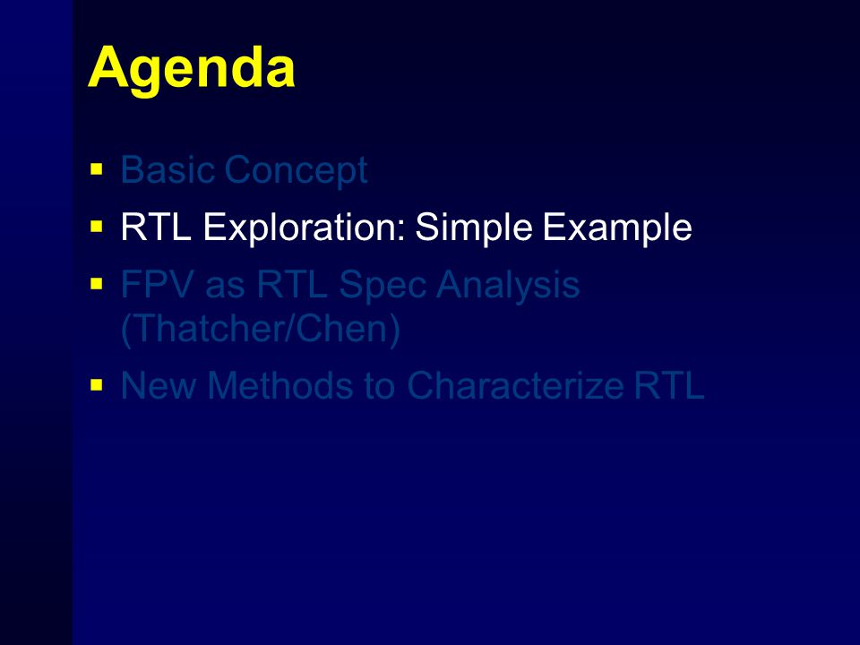 Agenda  Basic Concept  RTL Exploration: Simple Example  FPV as RTL Spec Analysis (Thatcher/Chen)  New Methods to Characterize RTL