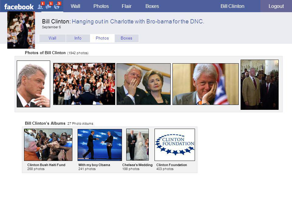 facebook WallPhotosFlairBoxesBill ClintonLogout WallInfoPhotosBoxes Photos of Bill Clinton (1942 photos) Bill Clinton's Albums 27 Photo Albums Clinton Bush Haiti Fund 268 photos With my boy Obama 241 photos Chelsea's Wedding 198 photos Bill Clinton: Hanging out in Charlotte with Bro-bama for the DNC.