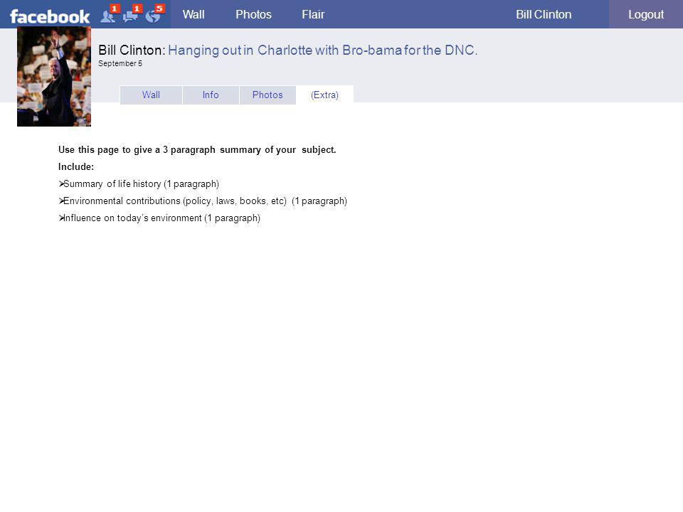 facebook WallPhotosFlairBill ClintonLogout WallInfo(Extra)Photos Use this page to give a 3 paragraph summary of your subject. Include:  Summary of li