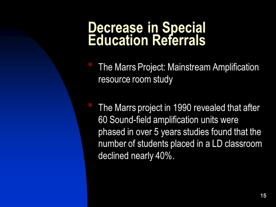 15 Decrease in Special Education Referrals The Marrs Project: Mainstream Amplification resource room study The Marrs project in 1990 revealed that after 60 Sound-field amplification units were phased in over 5 years studies found that the number of students placed in a LD classroom declined nearly 40%.