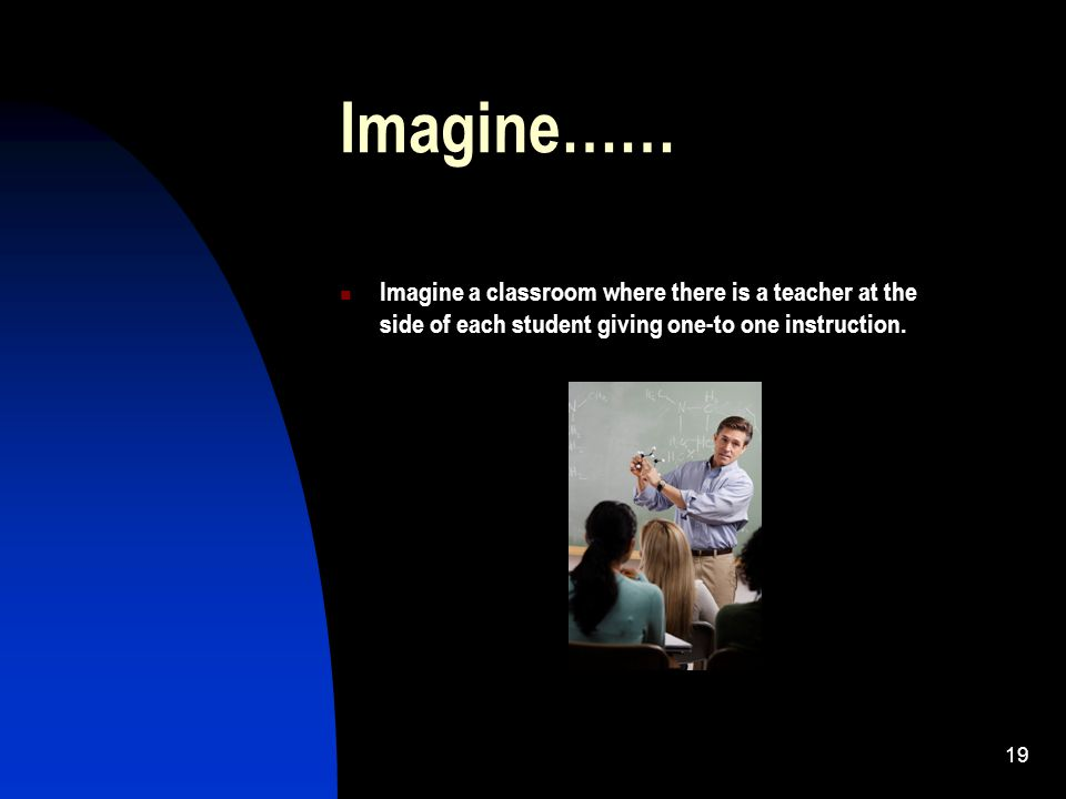 19 Imagine…… Imagine a classroom where there is a teacher at the side of each student giving one-to one instruction.
