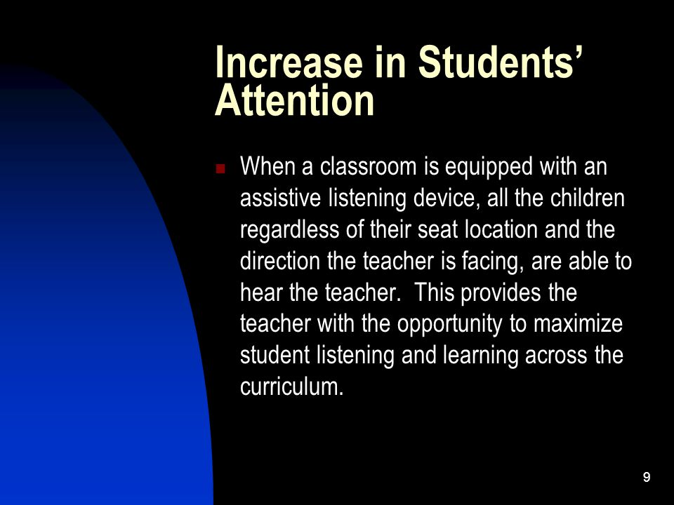 9 Increase in Students' Attention When a classroom is equipped with an assistive listening device, all the children regardless of their seat location and the direction the teacher is facing, are able to hear the teacher.